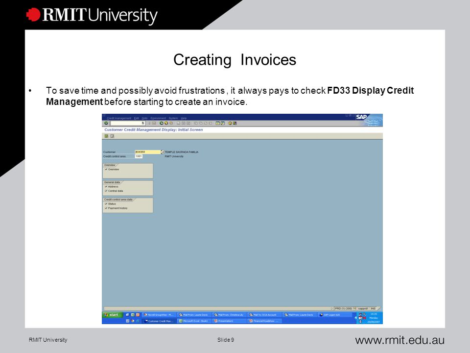 RMIT UniversitySlide 9 Creating Invoices To save time and possibly avoid frustrations, it always pays to check FD33 Display Credit Management before s