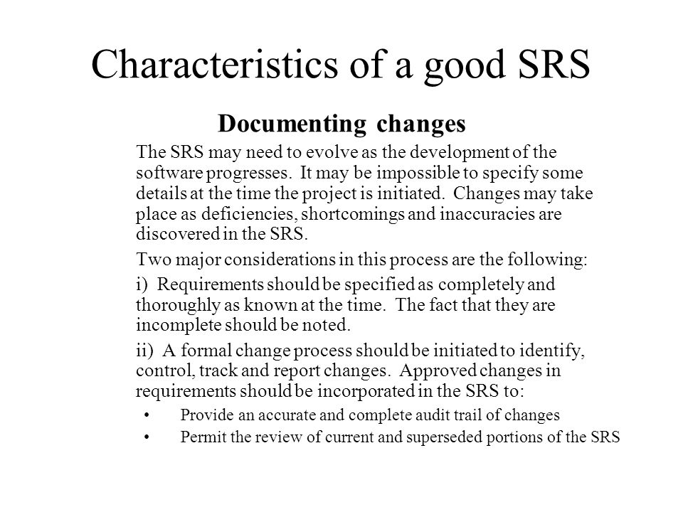 Characteristics of a good SRS Documenting changes The SRS may need to evolve as the development of the software progresses. It may be impossible to sp