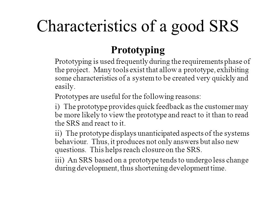 Characteristics of a good SRS Prototyping Prototyping is used frequently during the requirements phase of the project. Many tools exist that allow a p