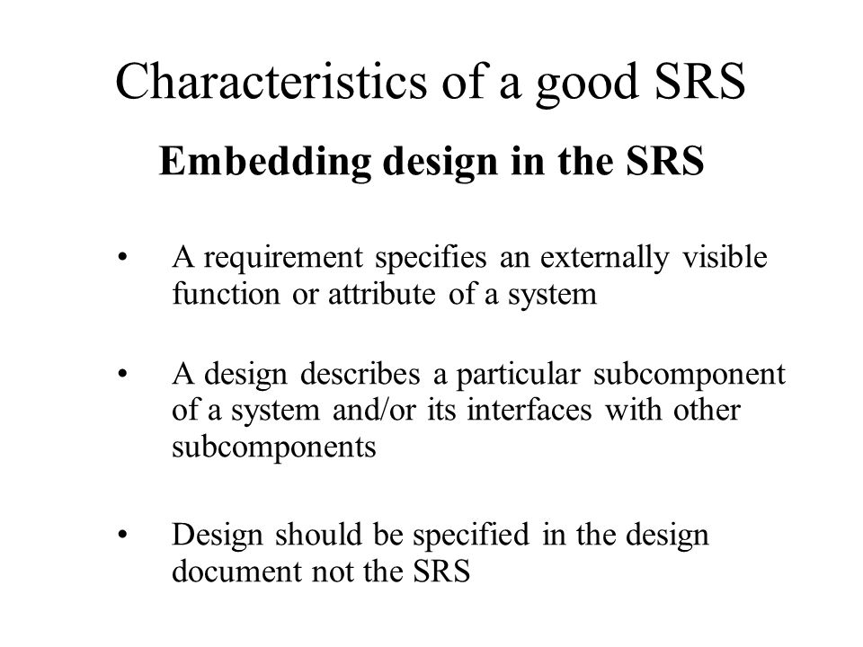 Characteristics of a good SRS Embedding design in the SRS A requirement specifies an externally visible function or attribute of a system A design des