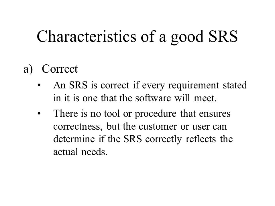 Characteristics of a good SRS b)Unambiguous An SRS is unambiguous only if every requirement stated in it has only one interpretation.