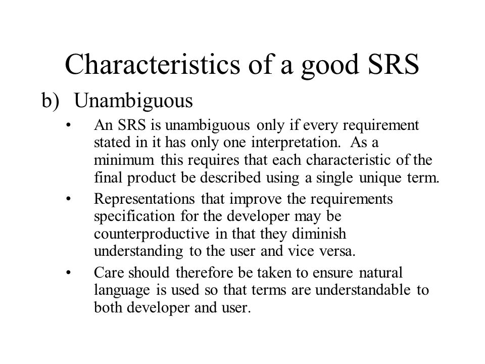 Characteristics of a good SRS b)Unambiguous An SRS is unambiguous only if every requirement stated in it has only one interpretation. As a minimum thi