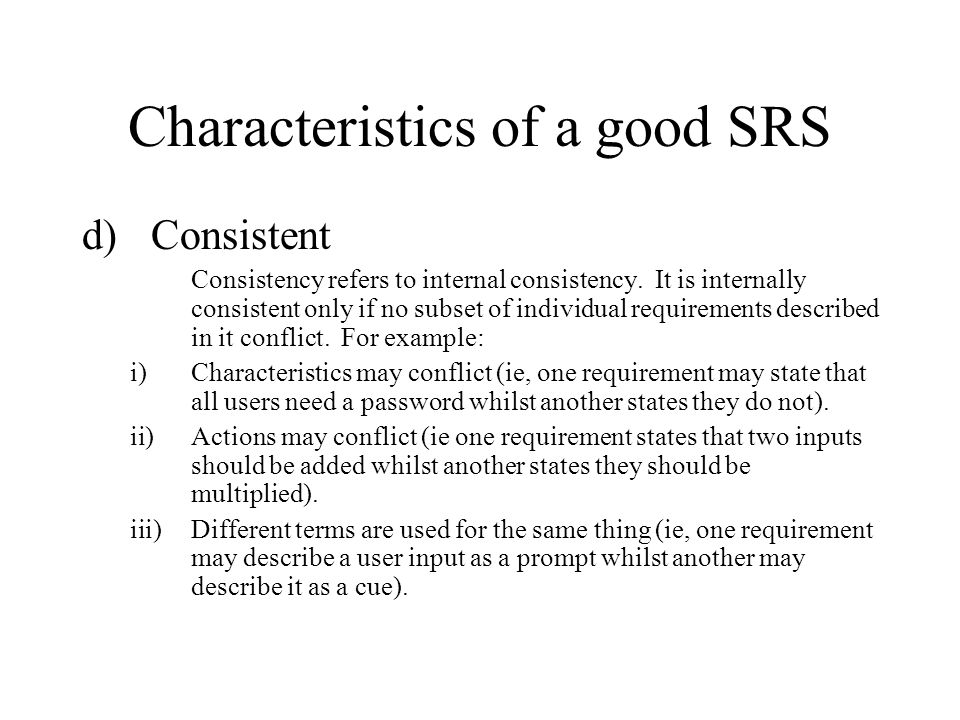 Characteristics of a good SRS d)Consistent Consistency refers to internal consistency. It is internally consistent only if no subset of individual req