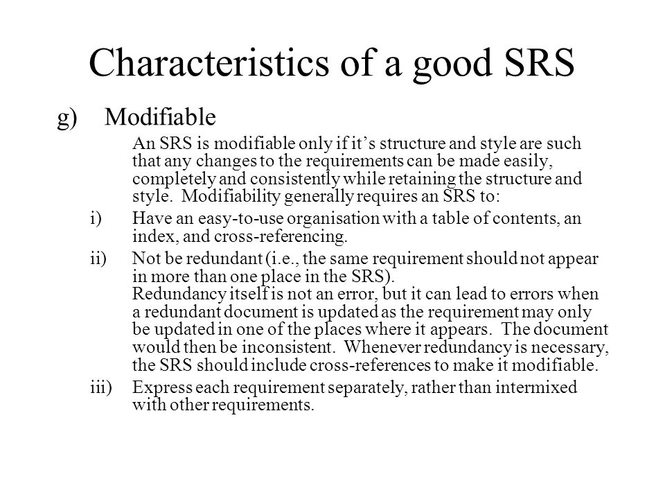 Characteristics of a good SRS g)Modifiable An SRS is modifiable only if it's structure and style are such that any changes to the requirements can be