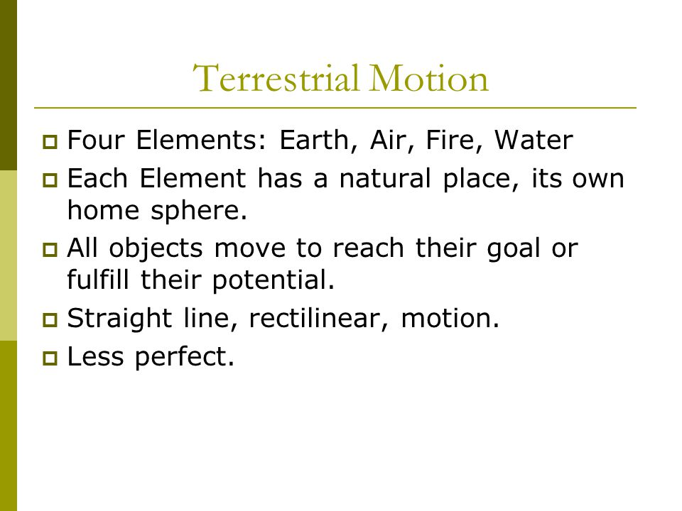 Terrestrial Motion  Four Elements: Earth, Air, Fire, Water  Each Element has a natural place, its own home sphere.