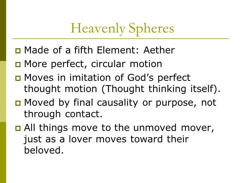Heavenly Spheres  Made of a fifth Element: Aether  More perfect, circular motion  Moves in imitation of God's perfect thought motion (Thought thinking itself).