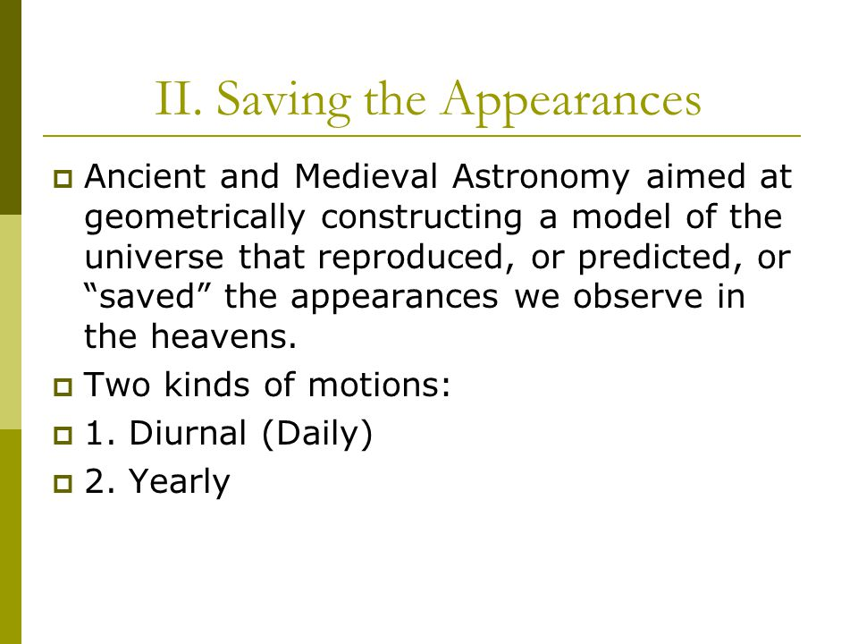 II. Saving the Appearances  Ancient and Medieval Astronomy aimed at geometrically constructing a model of the universe that reproduced, or predicted,