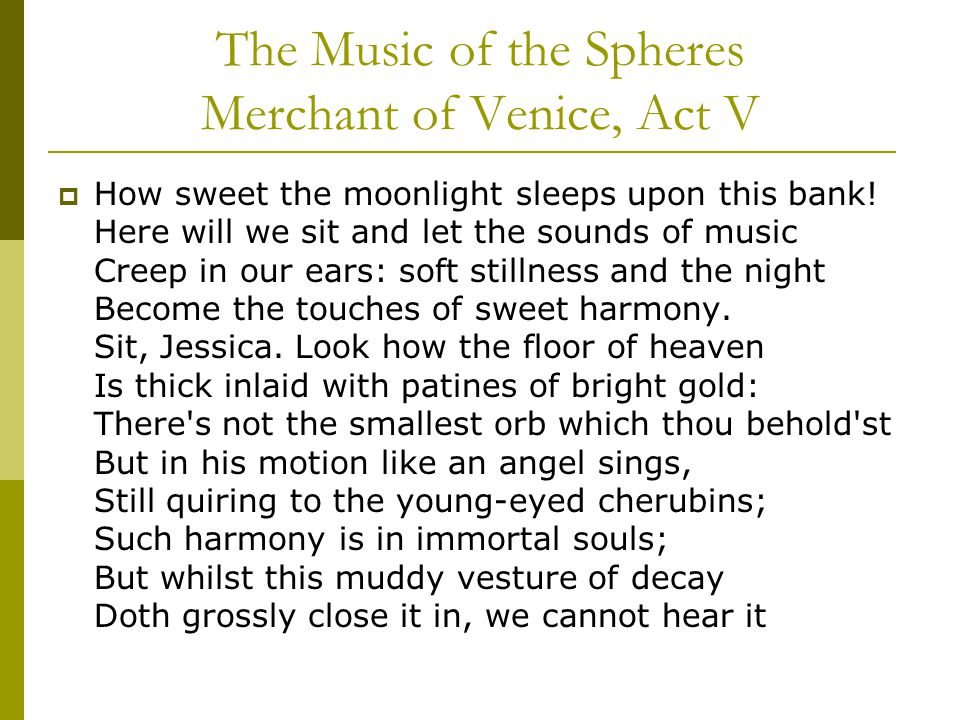 The Music of the Spheres Merchant of Venice, Act V  How sweet the moonlight sleeps upon this bank! Here will we sit and let the sounds of music Creep