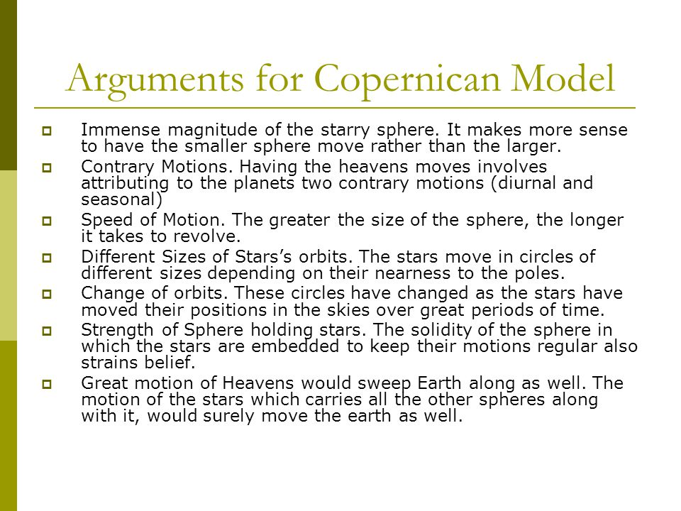 Arguments for Copernican Model  Immense magnitude of the starry sphere. It makes more sense to have the smaller sphere move rather than the larger. 