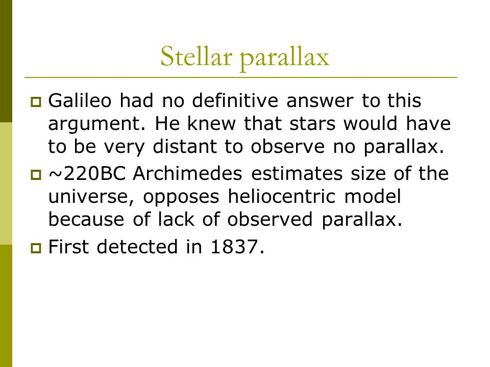 Stellar parallax  Galileo had no definitive answer to this argument. He knew that stars would have to be very distant to observe no parallax.  ~220B