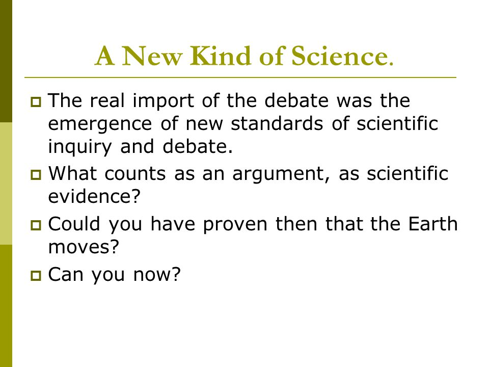 A New Kind of Science.  The real import of the debate was the emergence of new standards of scientific inquiry and debate.  What counts as an argume