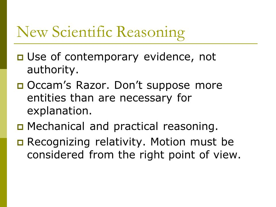 New Scientific Reasoning  Use of contemporary evidence, not authority.  Occam's Razor. Don't suppose more entities than are necessary for explanatio