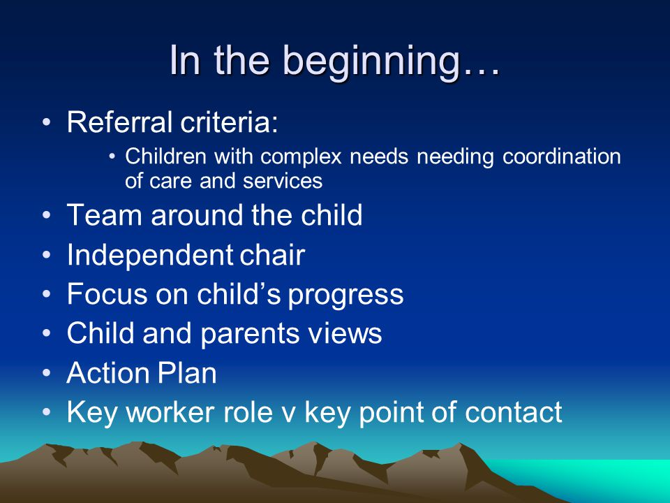 In the beginning… Referral criteria: Children with complex needs needing coordination of care and services Team around the child Independent chair Focus on child's progress Child and parents views Action Plan Key worker role v key point of contact