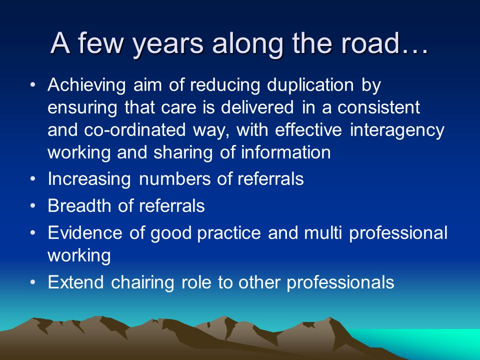 A few years along the road… Achieving aim of reducing duplication by ensuring that care is delivered in a consistent and co-ordinated way, with effective interagency working and sharing of information Increasing numbers of referrals Breadth of referrals Evidence of good practice and multi professional working Extend chairing role to other professionals