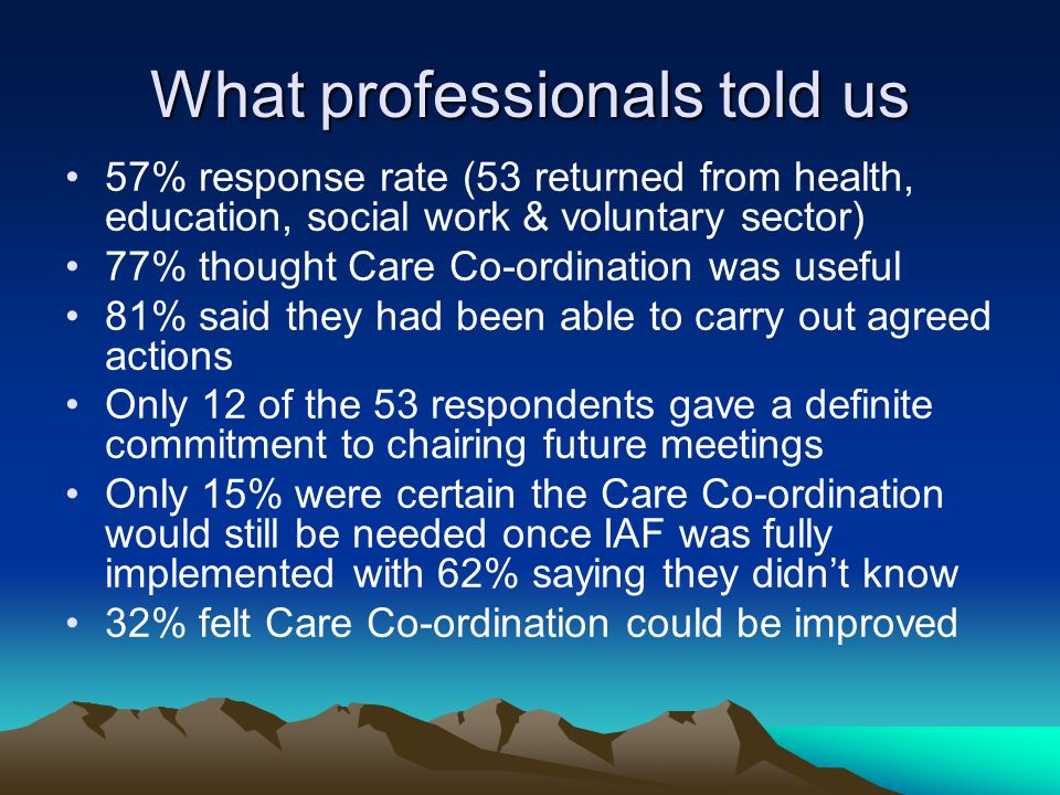 What professionals told us 57% response rate (53 returned from health, education, social work & voluntary sector) 77% thought Care Co-ordination was useful 81% said they had been able to carry out agreed actions Only 12 of the 53 respondents gave a definite commitment to chairing future meetings Only 15% were certain the Care Co-ordination would still be needed once IAF was fully implemented with 62% saying they didn't know 32% felt Care Co-ordination could be improved