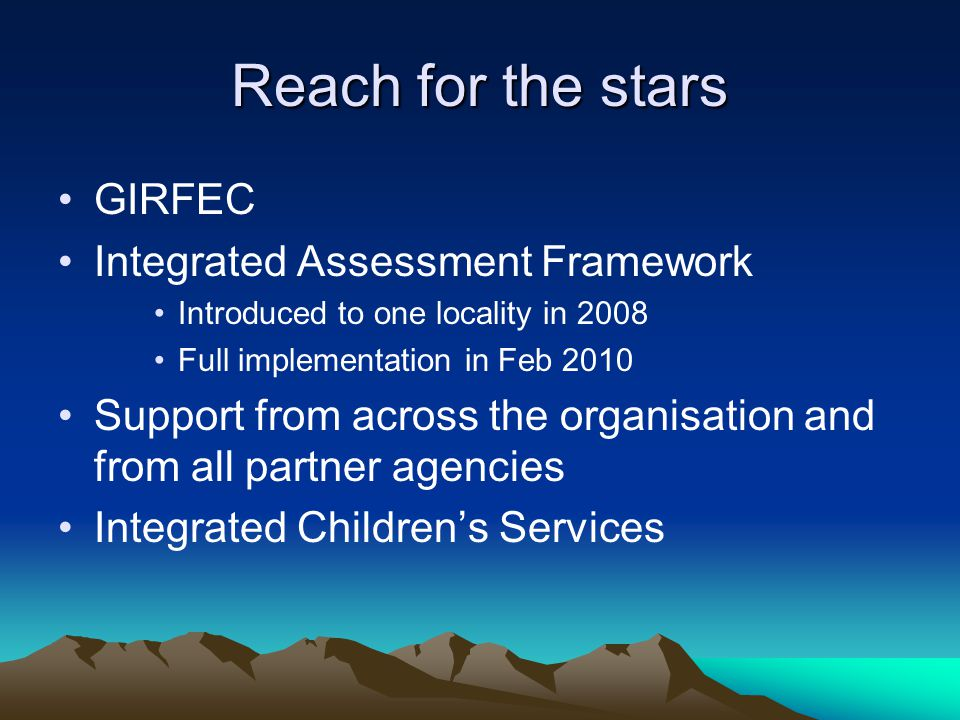 Reach for the stars GIRFEC Integrated Assessment Framework Introduced to one locality in 2008 Full implementation in Feb 2010 Support from across the organisation and from all partner agencies Integrated Children's Services