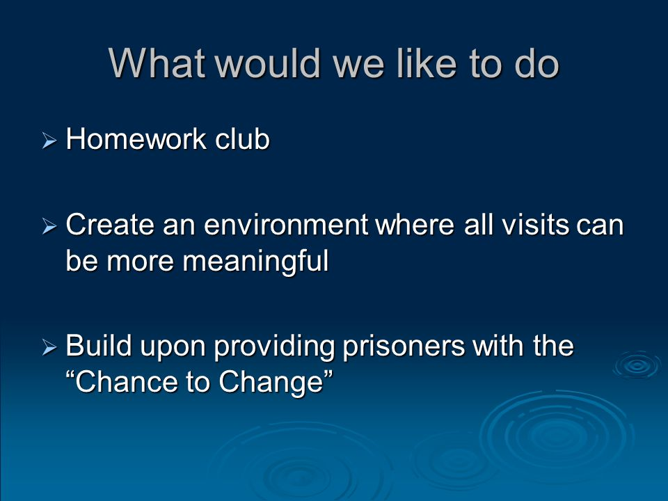 What would we like to do  Homework club  Create an environment where all visits can be more meaningful  Build upon providing prisoners with the Chance to Change