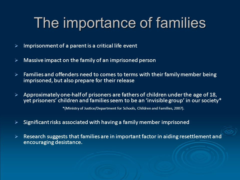 The importance of families   Imprisonment of a parent is a critical life event   Massive impact on the family of an imprisoned person   Families and offenders need to comes to terms with their family member being imprisoned, but also prepare for their release   Approximately one-half of prisoners are fathers of children under the age of 18, yet prisoners' children and families seem to be an 'invisible group' in our society* *(Ministry of Justice/Department for Schools, Children and Families, 2007).