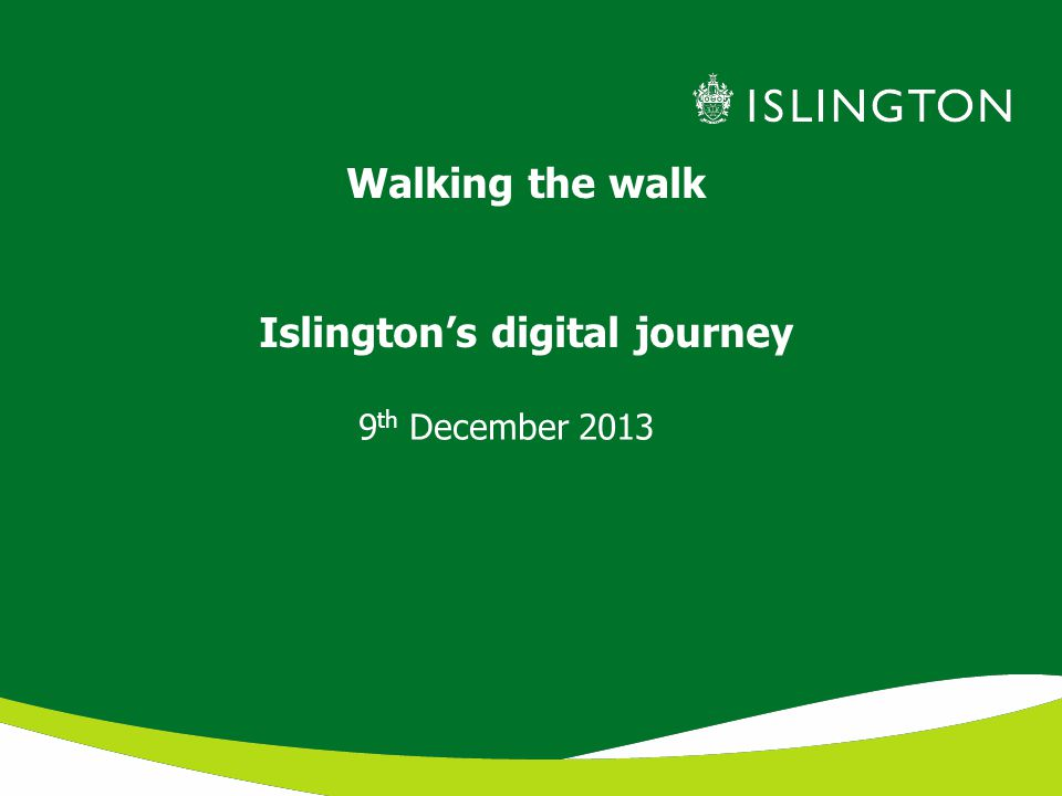 Walking the walk Islington's digital journey 9 th December 2013
