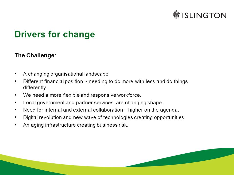Drivers for change The Challenge:  A changing organisational landscape  Different financial position - needing to do more with less and do things differently.