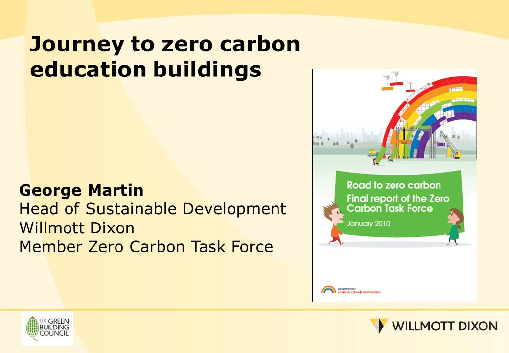 Journey to zero carbon education buildings George Martin Head of Sustainable Development Willmott Dixon Member Zero Carbon Task Force