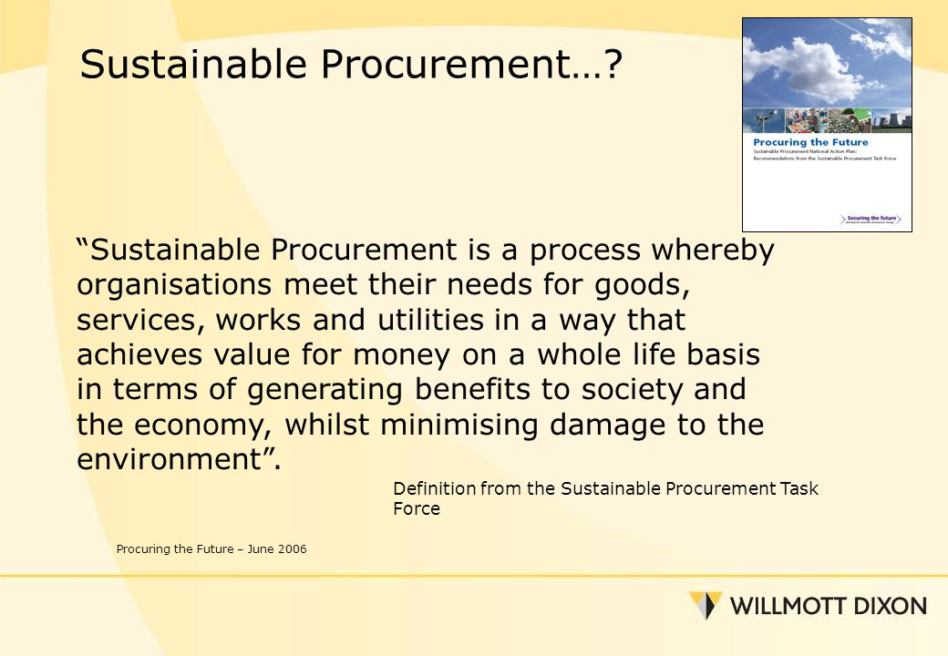 Sustainable Procurement is a process whereby organisations meet their needs for goods, services, works and utilities in a way that achieves value for money on a whole life basis in terms of generating benefits to society and the economy, whilst minimising damage to the environment .