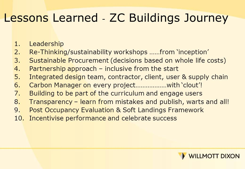 Lessons Learned - ZC Buildings Journey 1.Leadership 2.Re-Thinking/sustainability workshops ……from 'inception' 3.Sustainable Procurement (decisions based on whole life costs) 4.Partnership approach – inclusive from the start 5.Integrated design team, contractor, client, user & supply chain 6.Carbon Manager on every project………………with 'clout'.