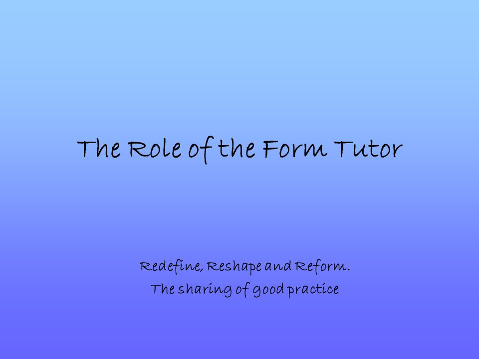 The Role of the Form Tutor Redefine, Reshape and Reform. The sharing of good practice