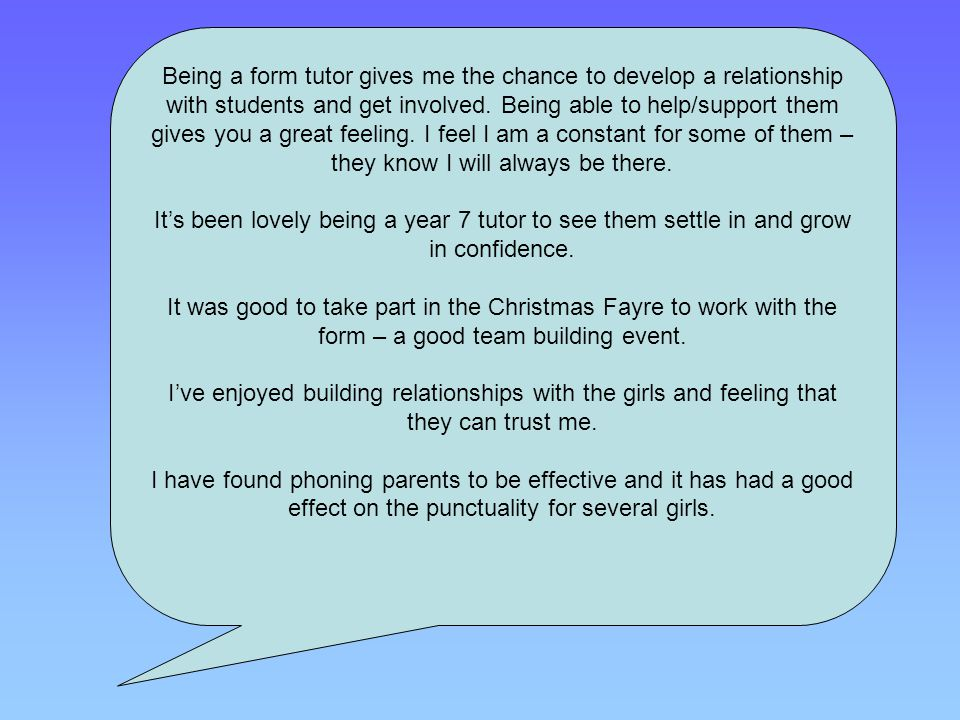 Being a form tutor gives me the chance to develop a relationship with students and get involved. Being able to help/support them gives you a great fee