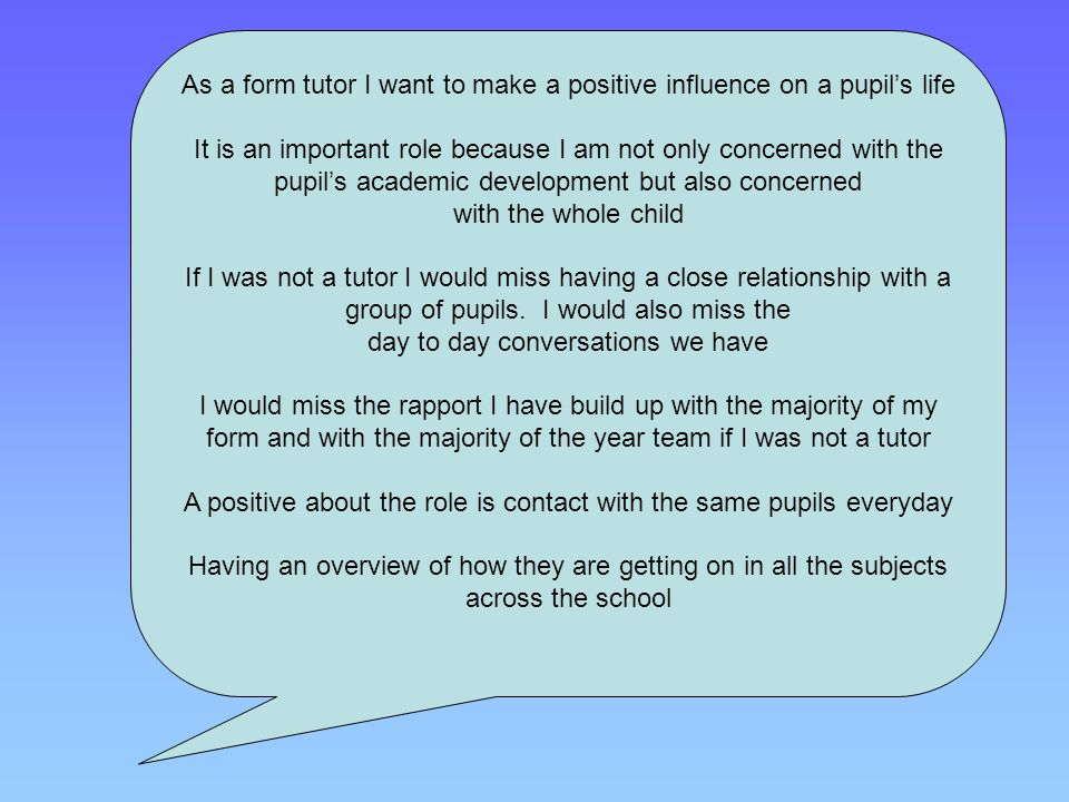 As a form tutor I want to make a positive influence on a pupil's life It is an important role because I am not only concerned with the pupil's academi