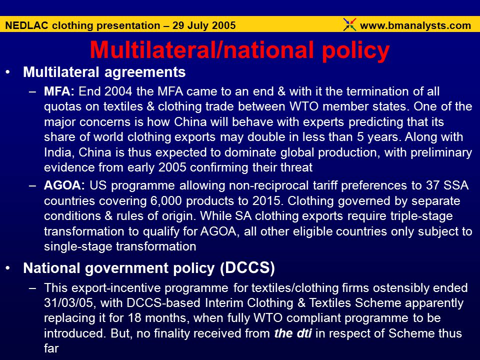 www.bmanalysts.com NEDLAC clothing presentation – 29 July 2005 Multilateral agreements –MFA: End 2004 the MFA came to an end & with it the termination of all quotas on textiles & clothing trade between WTO member states.