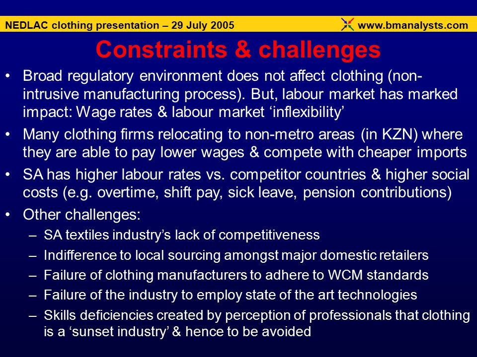 www.bmanalysts.com NEDLAC clothing presentation – 29 July 2005 Broad regulatory environment does not affect clothing (non- intrusive manufacturing process).