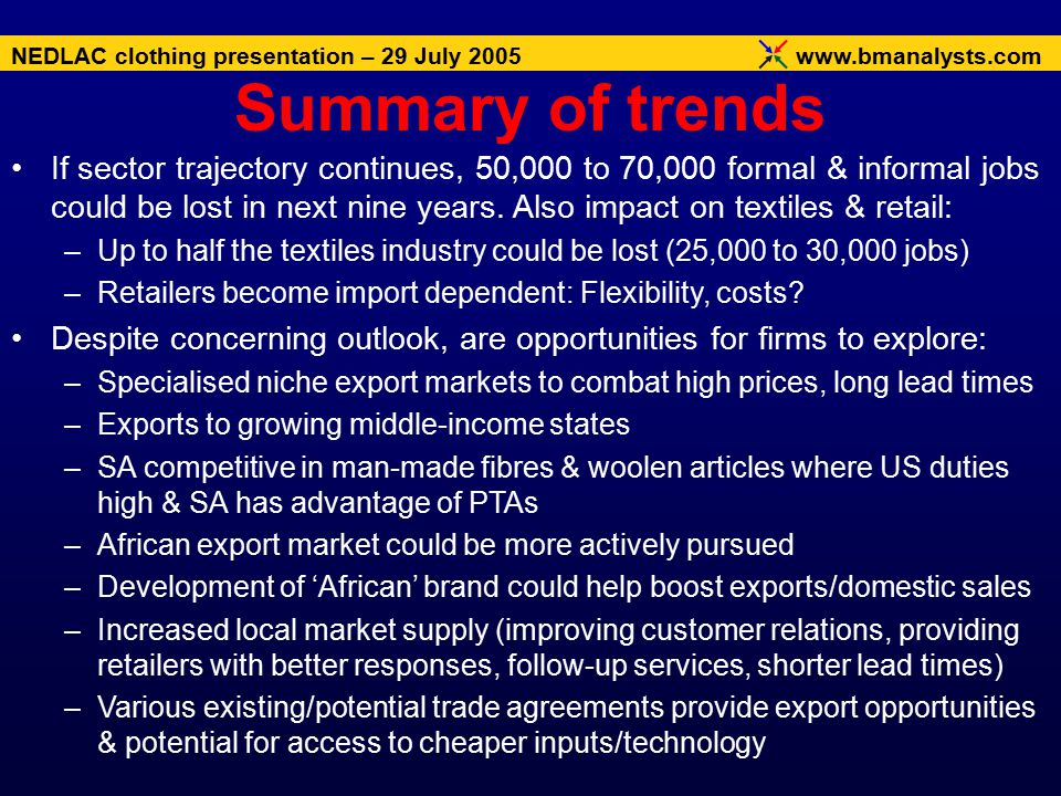 www.bmanalysts.com NEDLAC clothing presentation – 29 July 2005 If sector trajectory continues, 50,000 to 70,000 formal & informal jobs could be lost in next nine years.