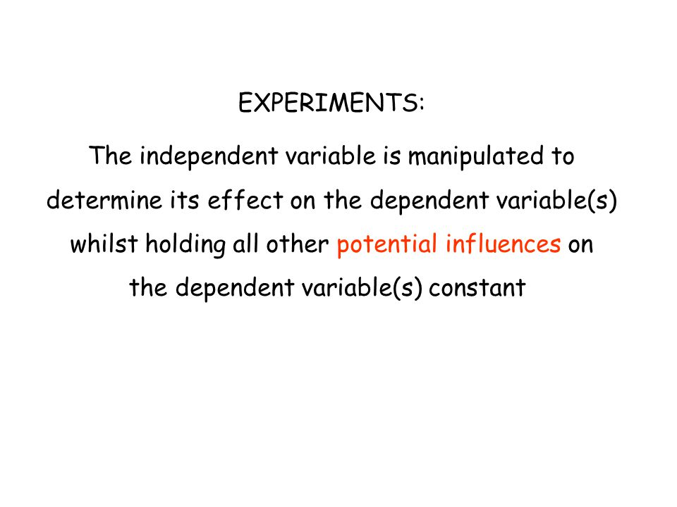 EXPERIMENTS: The independent variable is manipulated to determine its effect on the dependent variable(s) whilst holding all other potential influence