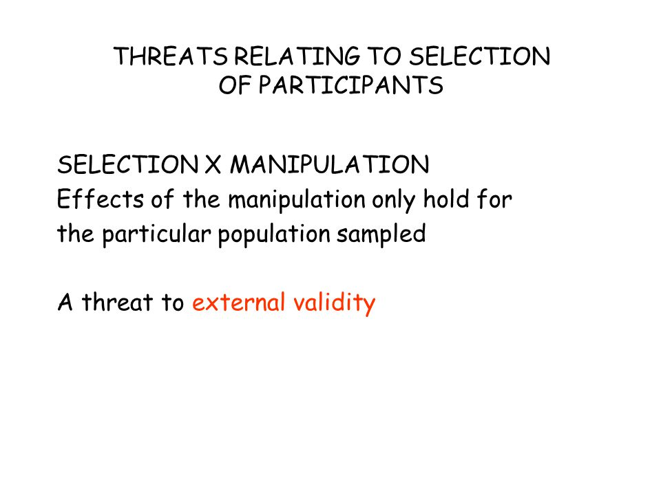THREATS RELATING TO SELECTION OF PARTICIPANTS SELECTION X MANIPULATION Effects of the manipulation only hold for the particular population sampled A threat to external validity