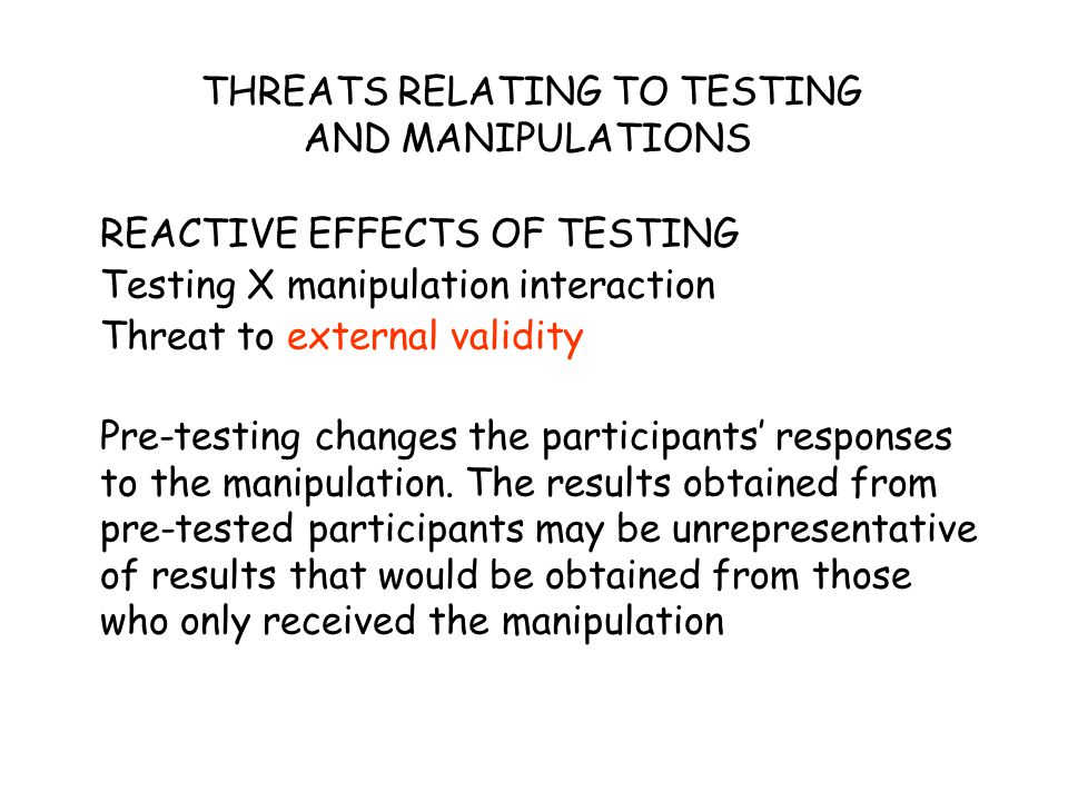 THREATS RELATING TO TESTING AND MANIPULATIONS REACTIVE EFFECTS OF TESTING Testing X manipulation interaction Threat to external validity Pre-testing c