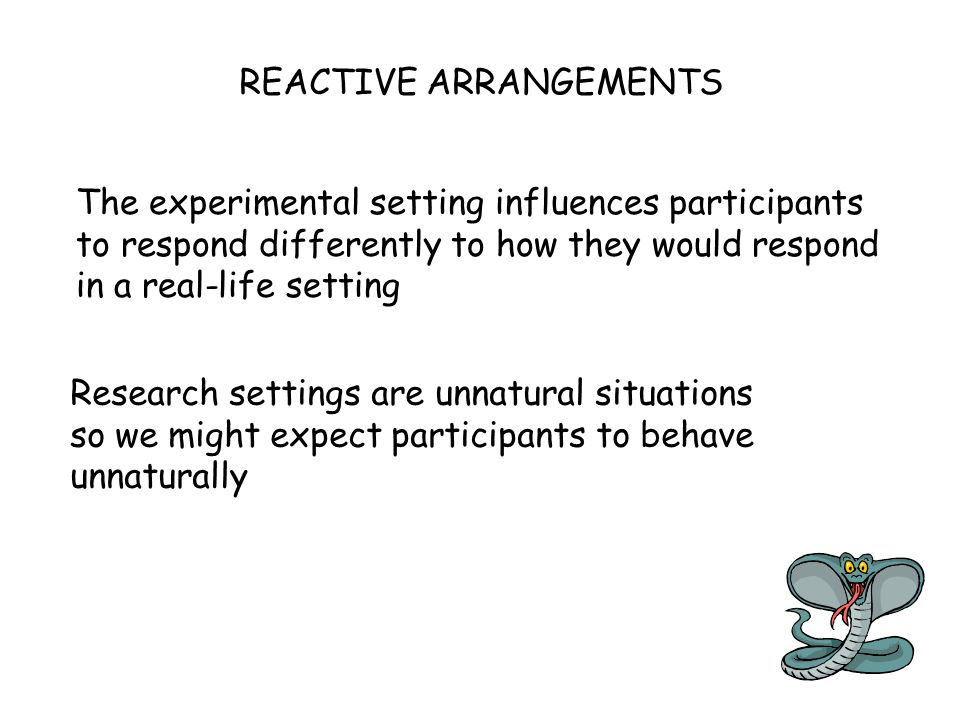REACTIVE ARRANGEMENTS The experimental setting influences participants to respond differently to how they would respond in a real-life setting Researc