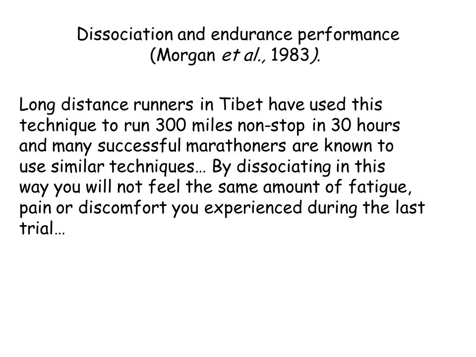 Long distance runners in Tibet have used this technique to run 300 miles non-stop in 30 hours and many successful marathoners are known to use similar techniques… By dissociating in this way you will not feel the same amount of fatigue, pain or discomfort you experienced during the last trial… Dissociation and endurance performance (Morgan et al., 1983).