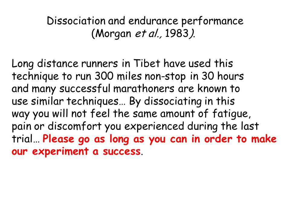 Long distance runners in Tibet have used this technique to run 300 miles non-stop in 30 hours and many successful marathoners are known to use similar techniques… By dissociating in this way you will not feel the same amount of fatigue, pain or discomfort you experienced during the last trial… Please go as long as you can in order to make our experiment a success.