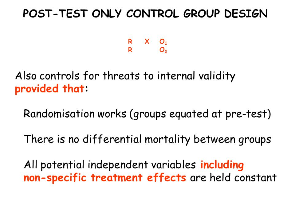 POST-TEST ONLY CONTROL GROUP DESIGN RXO1RO2RXO1RO2 Also controls for threats to internal validity provided that: Randomisation works (groups equated at pre-test) There is no differential mortality between groups All potential independent variables including non-specific treatment effects are held constant