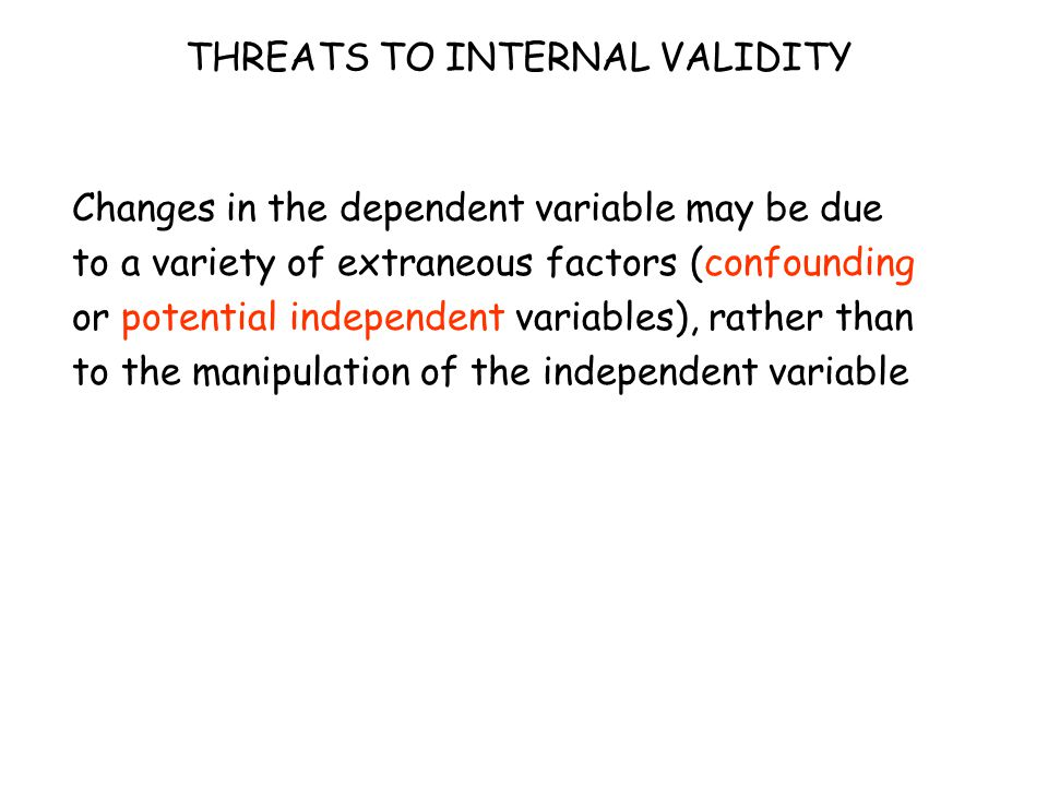 THREATS TO INTERNAL VALIDITY Changes in the dependent variable may be due to a variety of extraneous factors (confounding or potential independent variables), rather than to the manipulation of the independent variable