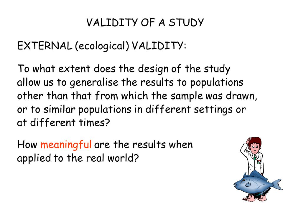 VALIDITY OF A STUDY To what extent does the design of the study allow us to generalise the results to populations other than that from which the sample was drawn, or to similar populations in different settings or at different times.
