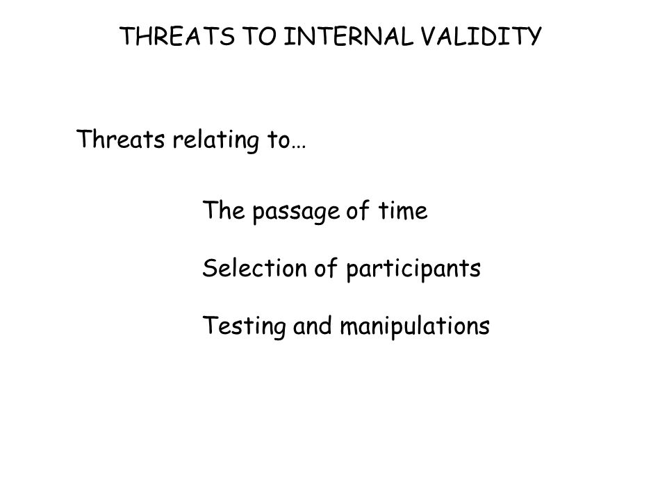 THREATS TO INTERNAL VALIDITY Threats relating to… The passage of time Selection of participants Testing and manipulations