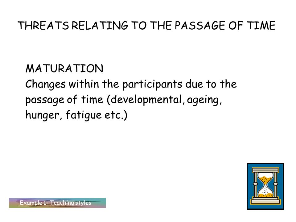 THREATS RELATING TO THE PASSAGE OF TIME MATURATION Changes within the participants due to the passage of time (developmental, ageing, hunger, fatigue etc.) Example 1: Teaching styles