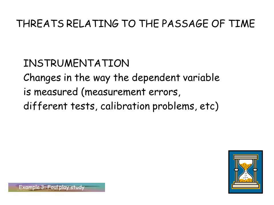 THREATS RELATING TO THE PASSAGE OF TIME INSTRUMENTATION Changes in the way the dependent variable is measured (measurement errors, different tests, ca