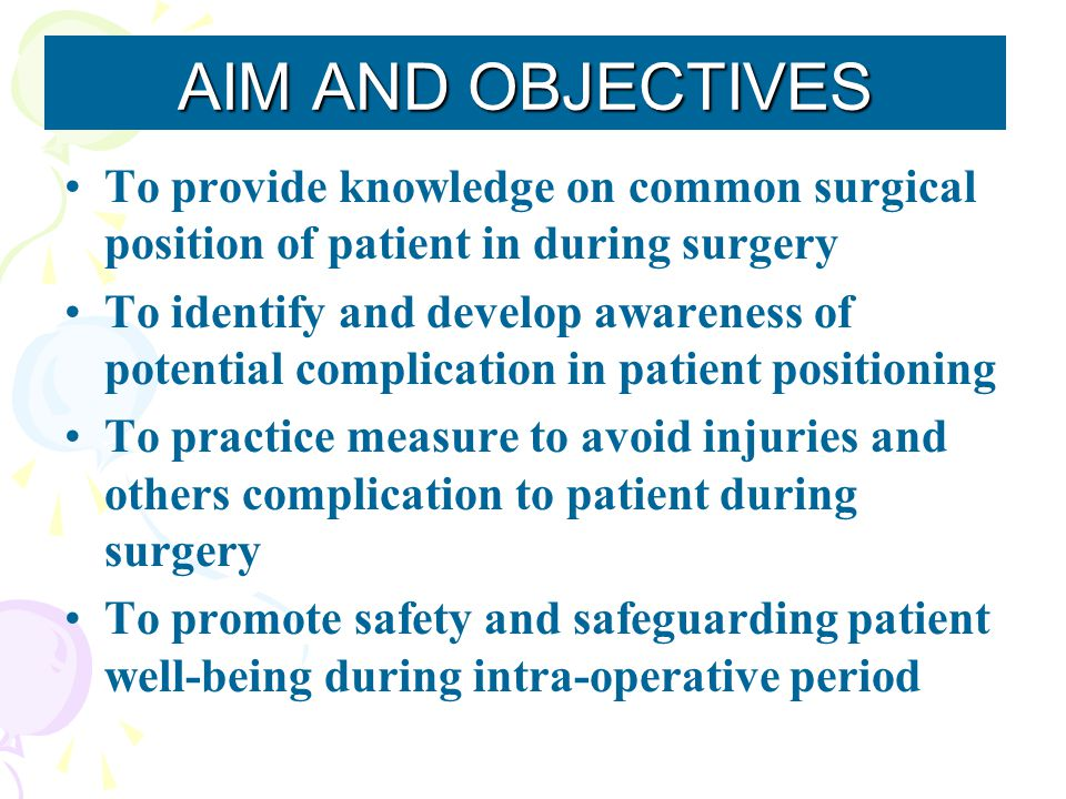 To provide knowledge on common surgical position of patient in during surgery To identify and develop awareness of potential complication in patient p