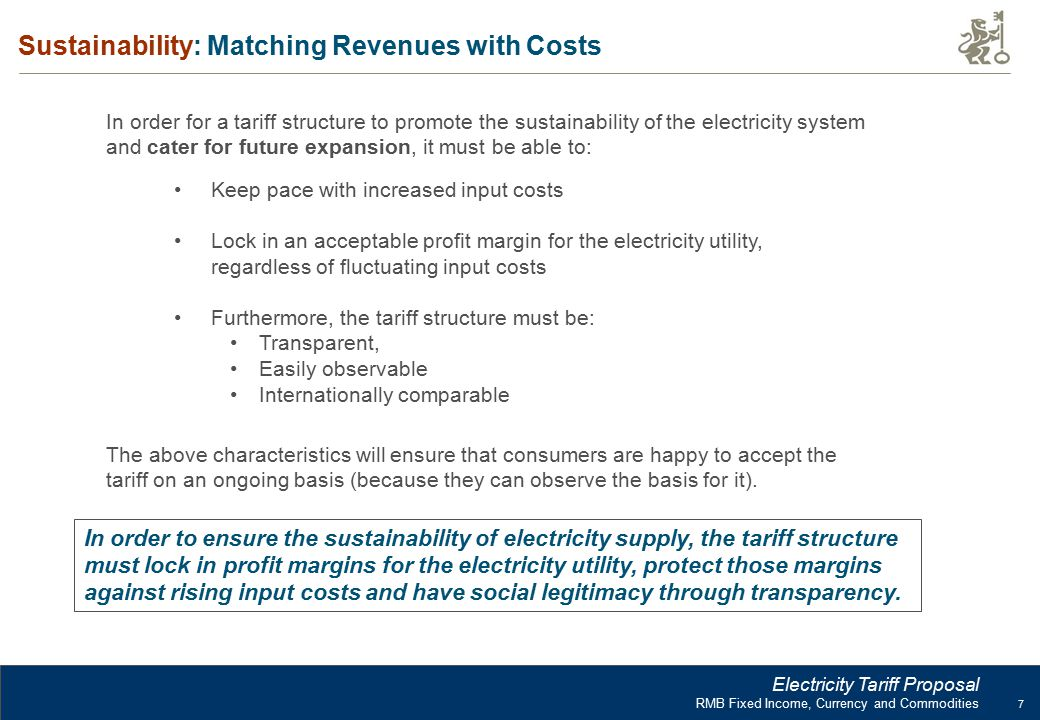 7 RMB Fixed Income, Currency and Commodities Electricity Tariff Proposal Sustainability: Matching Revenues with Costs In order for a tariff structure to promote the sustainability of the electricity system and cater for future expansion, it must be able to: The above characteristics will ensure that consumers are happy to accept the tariff on an ongoing basis (because they can observe the basis for it).