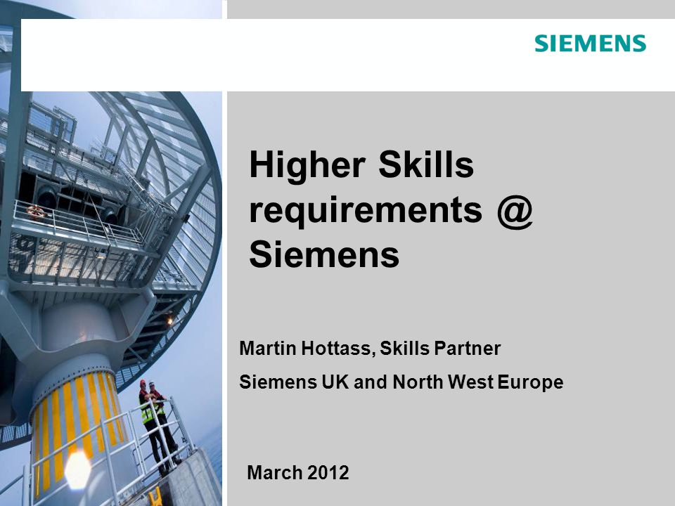© Siemens AG 2011. All rights reserved.Toby Peyton-Jones C HR NWE. March 2012 Page 1 March 2012 Higher Skills requirements @ Siemens Martin Hottass, S