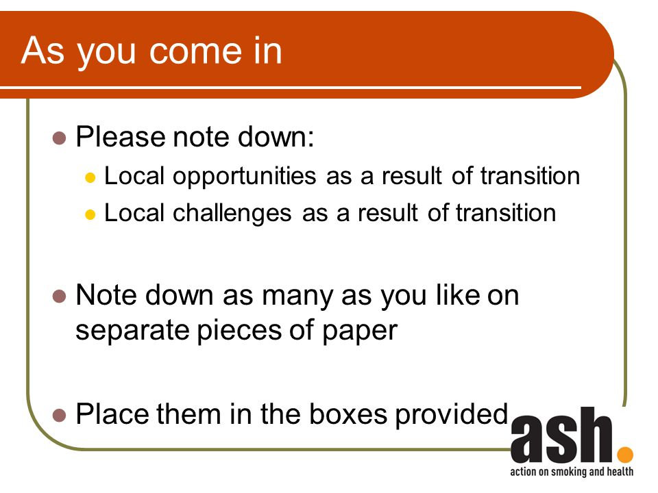 As you come in Please note down: Local opportunities as a result of transition Local challenges as a result of transition Note down as many as you like on separate pieces of paper Place them in the boxes provided