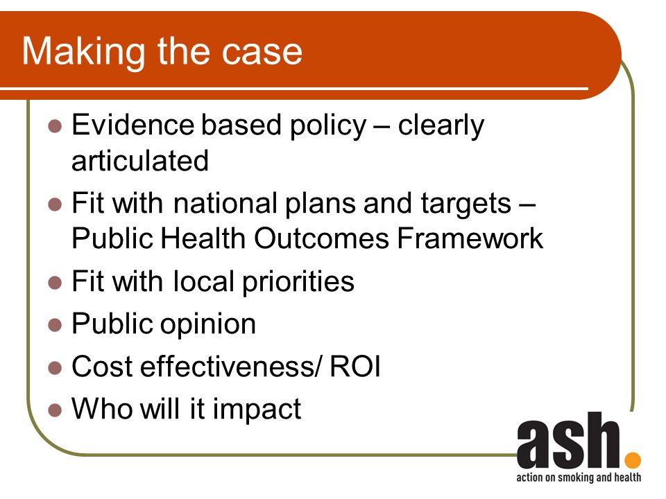 Making the case Evidence based policy – clearly articulated Fit with national plans and targets – Public Health Outcomes Framework Fit with local prio